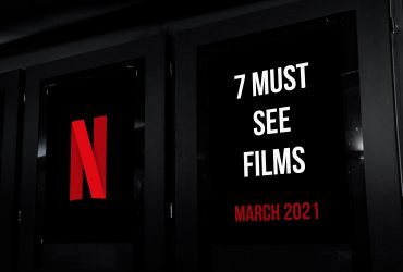 7 Must See Films On Netflix in March 2021